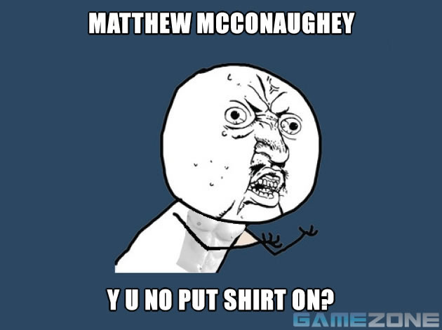 Y U NO Matthew McConaughey; Matthew McConaughey y u no put on shirt?