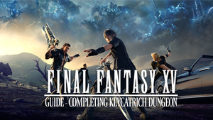 Final Fantasy XV Guide: Completing Keycatrich Dungeon